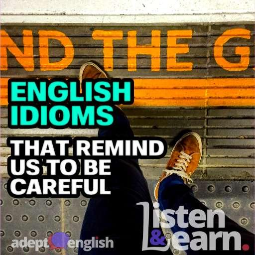 English Idioms That Remind Us To Be Careful Ep 428