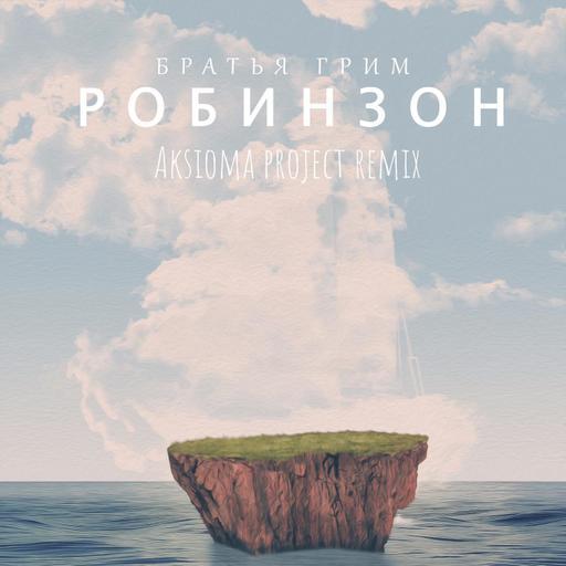 Братья Грим - Робинзон (Aksioma Project Remix)