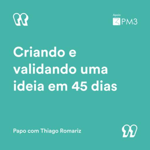 #15 - Criando e validando uma ideia em 45 dias   Thiago Romariz