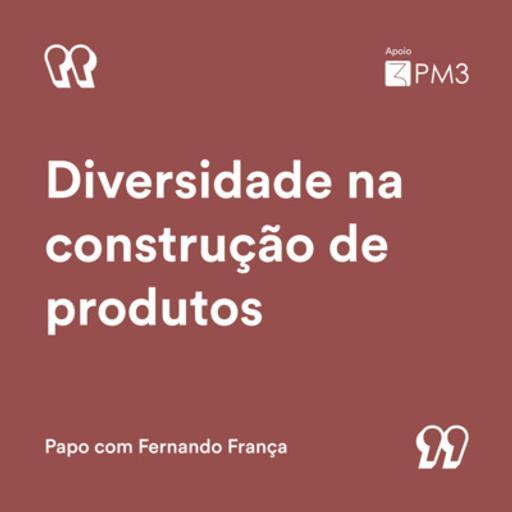 #16 - Diversidade na construção de produtos | Fernando França