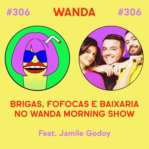 #306 - Brigas, fofocas e baixaria no Wanda Morning Show (feat. Jamile Godoy)