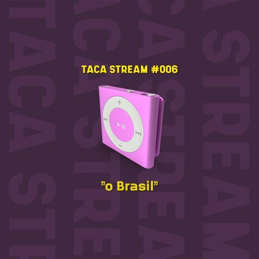 TACA STREAM #006 // O Brasil