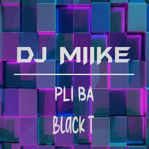 DJ MIIKE X BLACK T - PLI BA (MAXII)