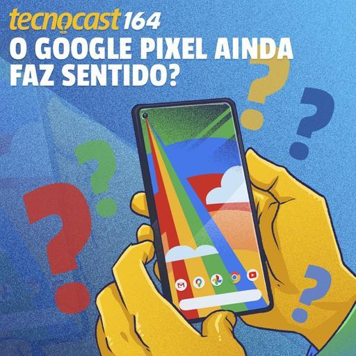 164 – O Google Pixel ainda faz sentido?