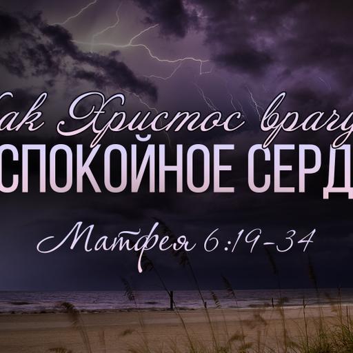 """""""Как Христос врачует беспокойное сердце?"""" Матфея 6:19-34 (Виталий Рожко)"""