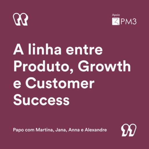 #22 - A linha entre Produto, Growth e Customer Success | Martina, Jana, Anna e Alexandre