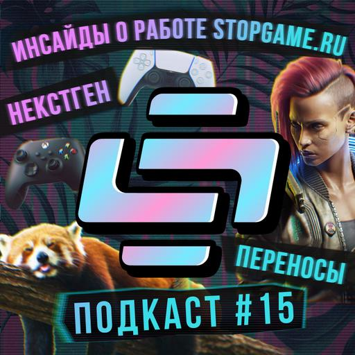 Подкаст StopGame #15: инсайды о работе StopGame.ru, обзоры некстгена, переносы «Киберпанка»