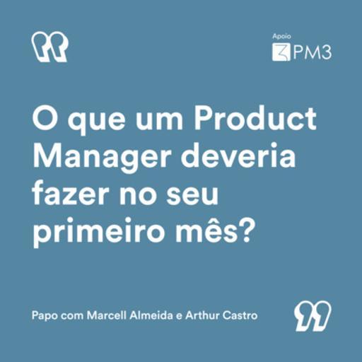 #24 - O que um Product Manager deveria fazer no seu primeiro mês? | Marcell Almeida e Arthur Castro