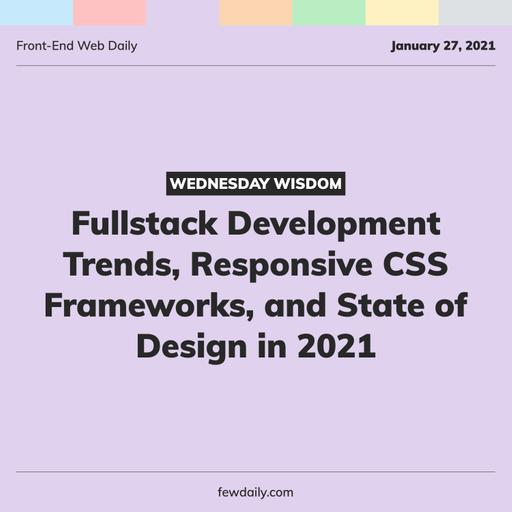 Wednesday Wisdom | Fullstack Development Trends, Responsive CSS Frameworks, and State of Design in 2021