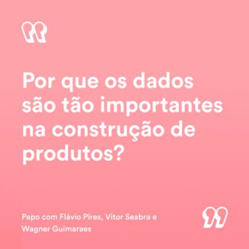 #25 - Por que os dados são tão importantes na construção de produtos? | Flávio Pires, Vitor Seabra e Wagner Guimarães