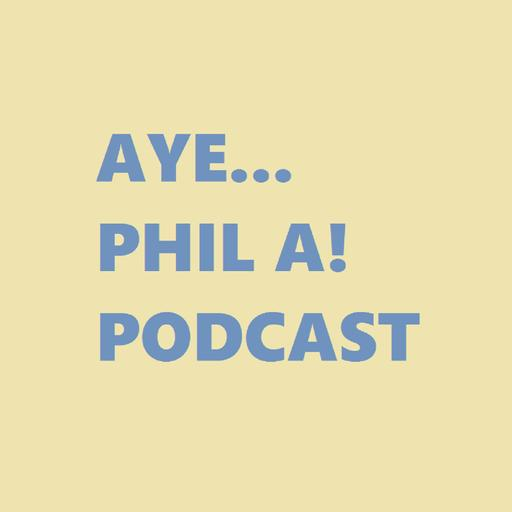 Aye... Phil A! Podcast Hosted by Phil A