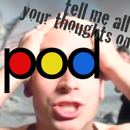 Tell Me All Your Thoughts On Pod